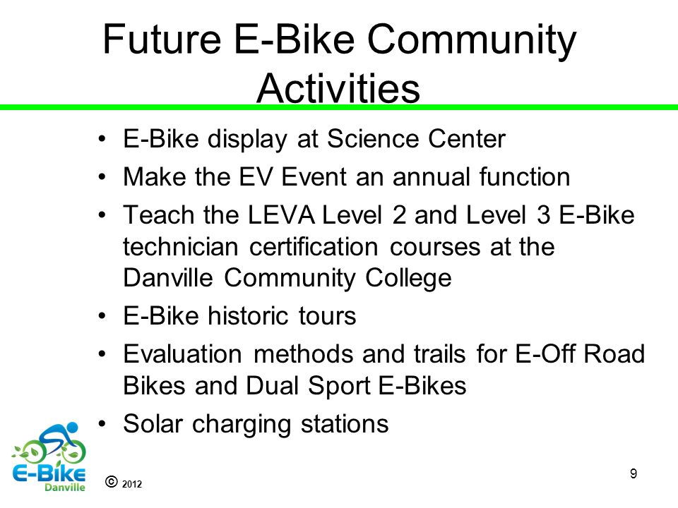© 2012 Future E-Bike Community Activities E-Bike display at Science Center Make the EV Event an annual function Teach the LEVA Level 2 and Level 3 E-Bike technician certification courses at the Danville Community College E-Bike historic tours Evaluation methods and trails for E-Off Road Bikes and Dual Sport E-Bikes Solar charging stations 9
