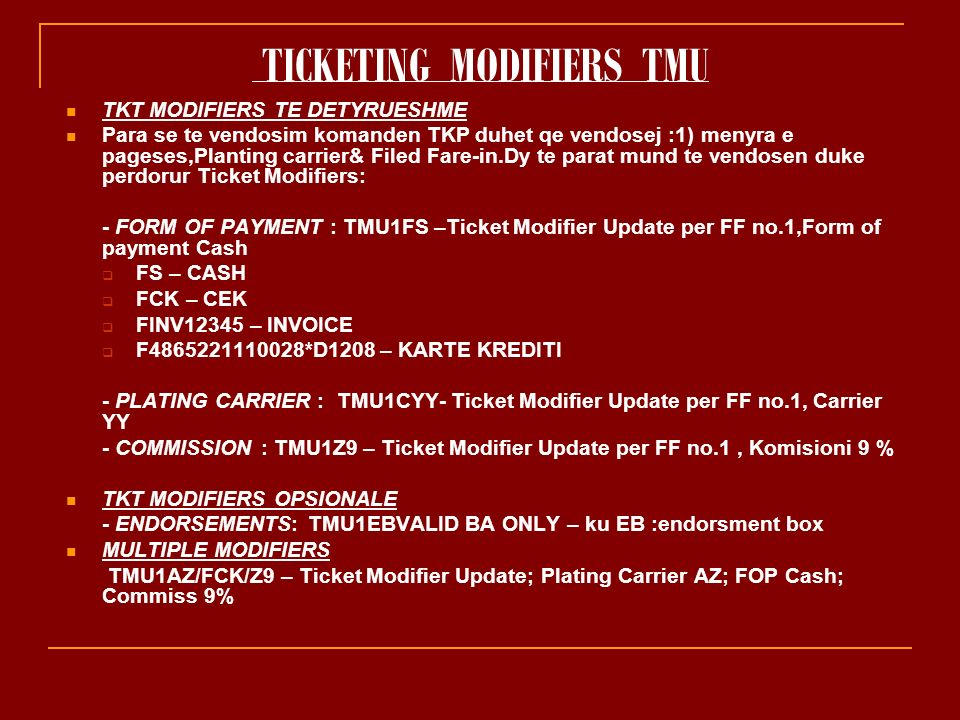 TICKETING MODIFIERS TMU TKT MODIFIERS TE DETYRUESHME Para se te vendosim komanden TKP duhet qe vendosej :1) menyra e pageses,Planting carrier& Filed Fare-in.Dy te parat mund te vendosen duke perdorur Ticket Modifiers: - FORM OF PAYMENT : TMU1FS –Ticket Modifier Update per FF no.1,Form of payment Cash FS – CASH FCK – CEK FINV12345 – INVOICE F4865221110028*D1208 – KARTE KREDITI - PLATING CARRIER : TMU1CYY- Ticket Modifier Update per FF no.1, Carrier YY - COMMISSION : TMU1Z9 – Ticket Modifier Update per FF no.1, Komisioni 9 % TKT MODIFIERS OPSIONALE - ENDORSEMENTS: TMU1EBVALID BA ONLY – ku EB :endorsment box MULTIPLE MODIFIERS TMU1AZ/FCK/Z9 – Ticket Modifier Update; Plating Carrier AZ; FOP Cash; Commiss 9%