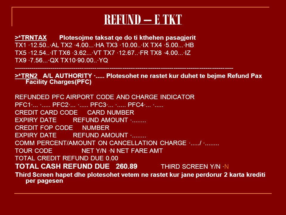 REFUND – E TKT >*TRNTAX Plotesojme taksat qe do ti kthehen pasagjerit TX1 ·12.50..·AL TX2 ·4.00...·HA TX3 ·10.00..·IX TX4 ·5.00...·HB TX5 ·12.54..·IT TX6 ·3.62...·VT TX7 ·12.67..·FR TX8 ·4.00...·IZ TX9 ·7.56...·QX TX10·90.00..·YQ ------------------------------------------------------------------------------------------------------- >*TRN2 A/L AUTHORITY ·.....