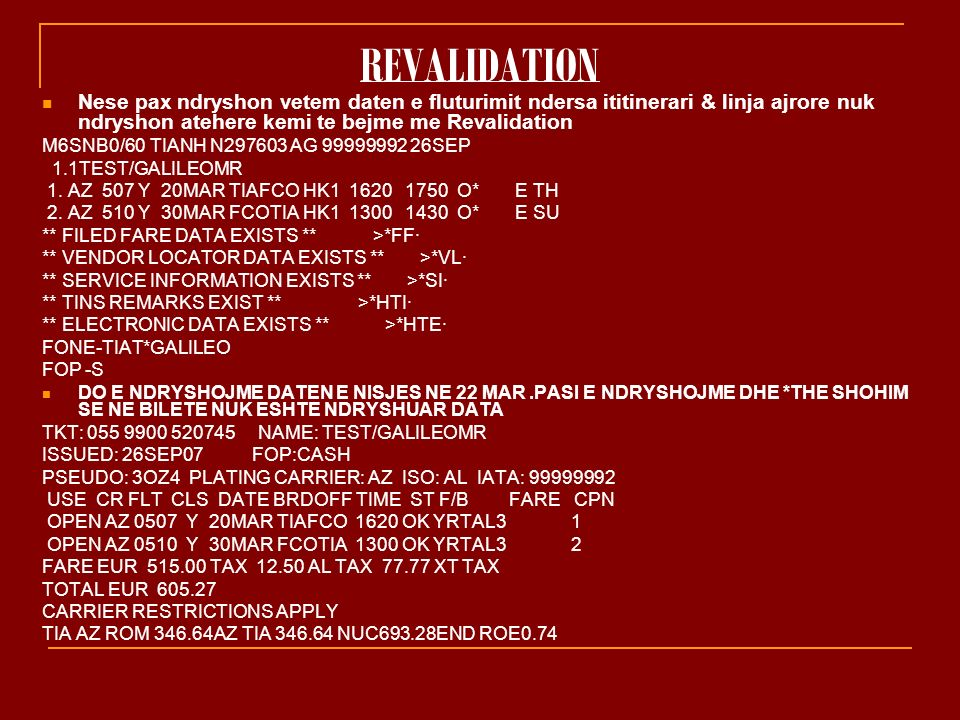REVALIDATION Nese pax ndryshon vetem daten e fluturimit ndersa ititinerari & linja ajrore nuk ndryshon atehere kemi te bejme me Revalidation M6SNB0/60 TIANH N297603 AG 99999992 26SEP 1.1TEST/GALILEOMR 1.