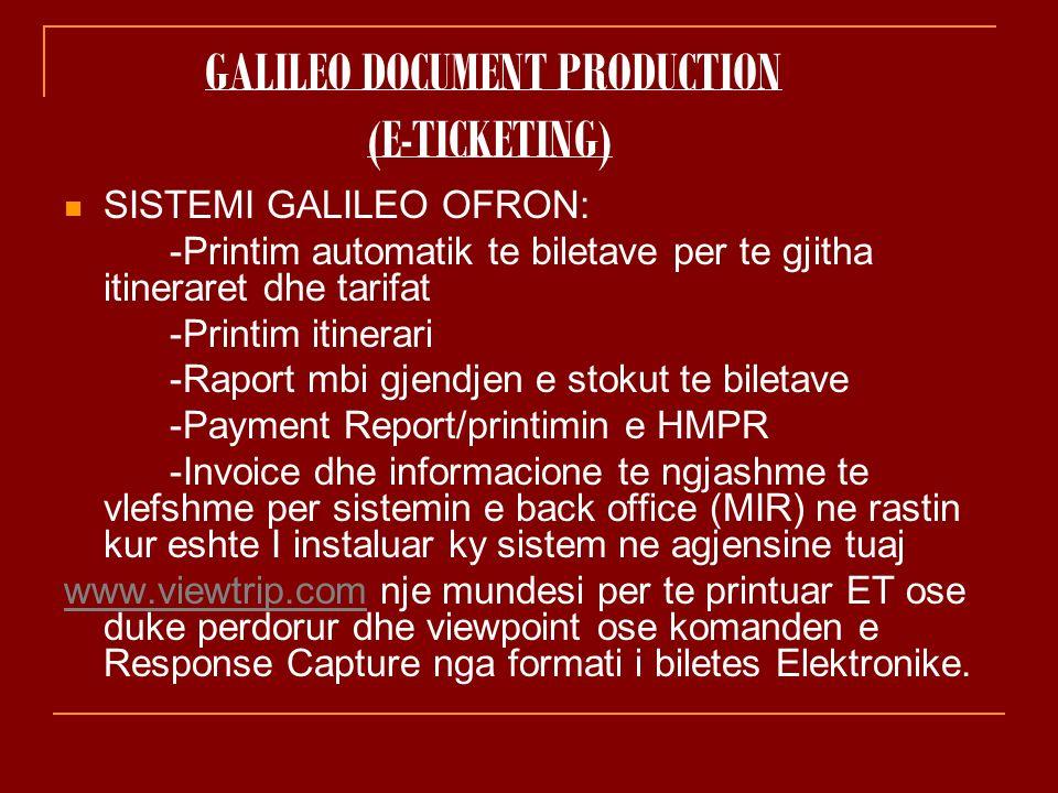 GALILEO DOCUMENT PRODUCTION (E-TICKETING) SISTEMI GALILEO OFRON: -Printim automatik te biletave per te gjitha itineraret dhe tarifat -Printim itinerari -Raport mbi gjendjen e stokut te biletave -Payment Report/printimin e HMPR -Invoice dhe informacione te ngjashme te vlefshme per sistemin e back office (MIR) ne rastin kur eshte I instaluar ky sistem ne agjensine tuaj www.viewtrip.comwww.viewtrip.com nje mundesi per te printuar ET ose duke perdorur dhe viewpoint ose komanden e Response Capture nga formati i biletes Elektronike.