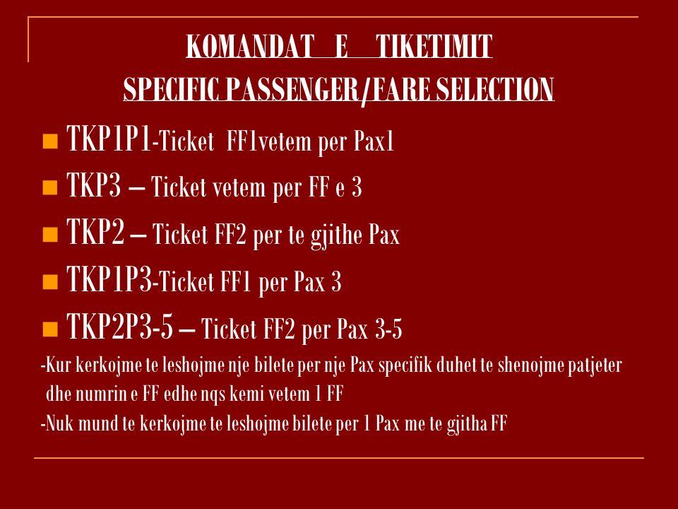 KOMANDAT E TIKETIMIT SPECIFIC PASSENGER/FARE SELECTION TKP1P1 -Ticket FF1vetem per Pax1 TKP3 – Ticket vetem per FF e 3 TKP2 – Ticket FF2 per te gjithe Pax TKP1P3 -Ticket FF1 per Pax 3 TKP2P3-5 – Ticket FF2 per Pax 3-5 -Kur kerkojme te leshojme nje bilete per nje Pax specifik duhet te shenojme patjeter dhe numrin e FF edhe nqs kemi vetem 1 FF -Nuk mund te kerkojme te leshojme bilete per 1 Pax me te gjitha FF