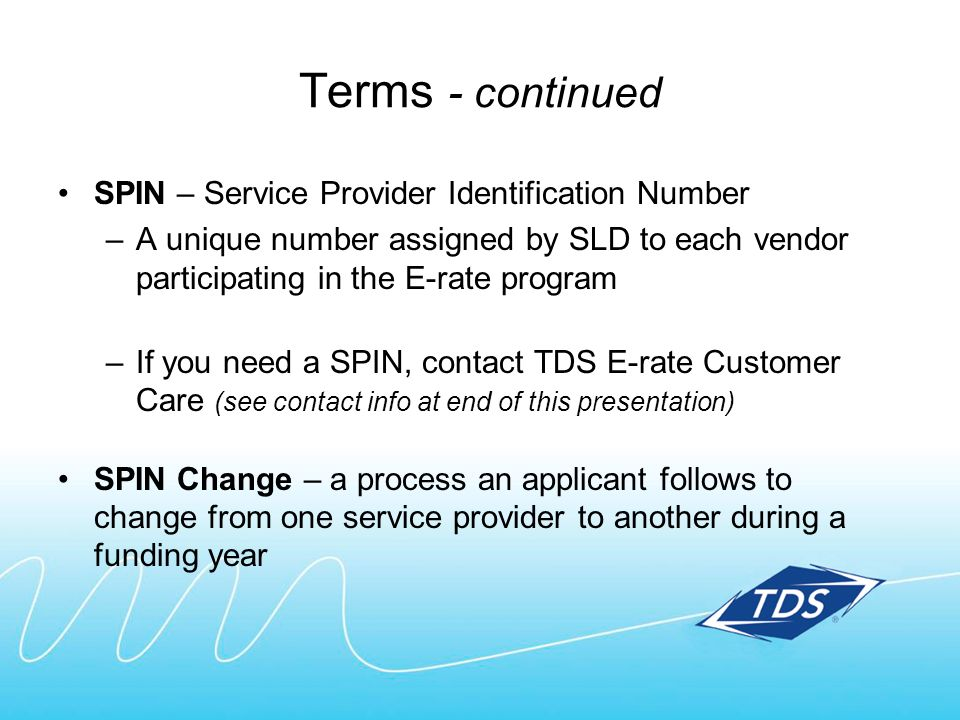 Terms - continued SPIN – Service Provider Identification Number –A unique number assigned by SLD to each vendor participating in the E-rate program –I