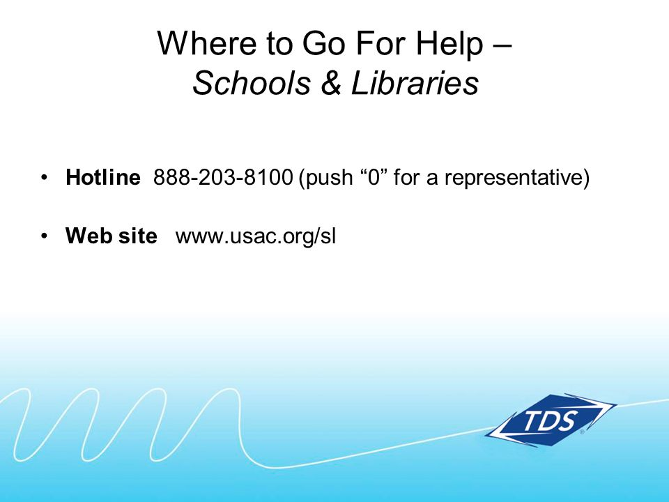 Where to Go For Help – Schools & Libraries Hotline 888-203-8100 (push 0 for a representative) Web site www.usac.org/sl