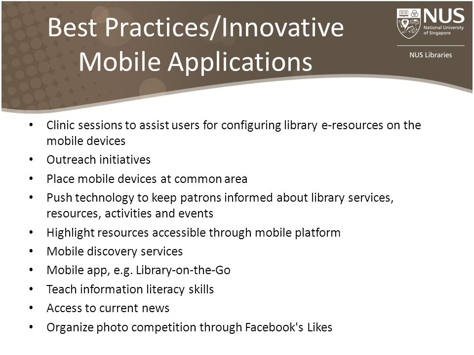 Best Practices/Innovative Mobile Applications Clinic sessions to assist users for configuring library e-resources on the mobile devices Outreach initiatives Place mobile devices at common area Push technology to keep patrons informed about library services, resources, activities and events Highlight resources accessible through mobile platform Mobile discovery services Mobile app, e.g.