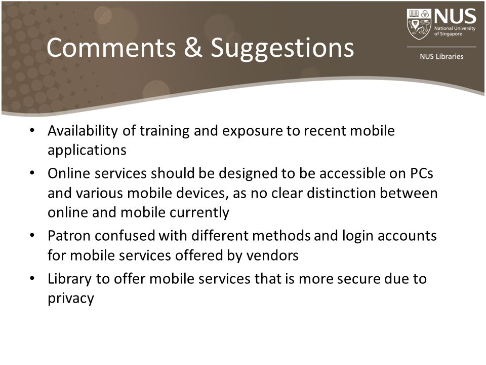 Comments & Suggestions Availability of training and exposure to recent mobile applications Online services should be designed to be accessible on PCs and various mobile devices, as no clear distinction between online and mobile currently Patron confused with different methods and login accounts for mobile services offered by vendors Library to offer mobile services that is more secure due to privacy