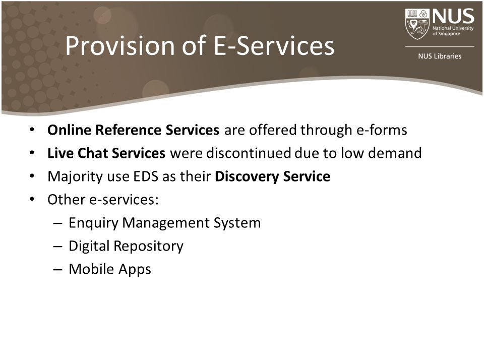 Online Reference Services are offered through e-forms Live Chat Services were discontinued due to low demand Majority use EDS as their Discovery Service Other e-services: – Enquiry Management System – Digital Repository – Mobile Apps Provision of E-Services