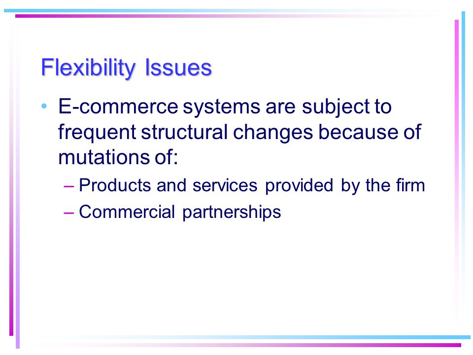 Flexibility Issues E-commerce systems are subject to frequent structural changes because of mutations of: –Products and services provided by the firm