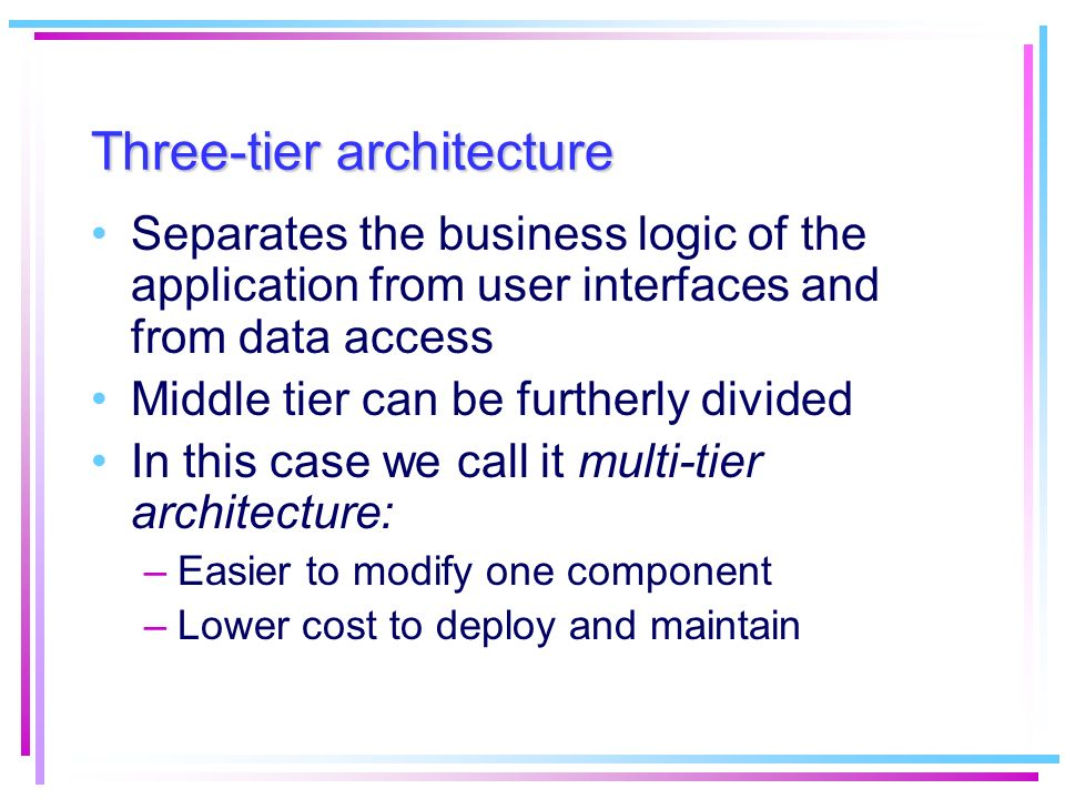 Three-tier architecture Separates the business logic of the application from user interfaces and from data access Middle tier can be furtherly divided