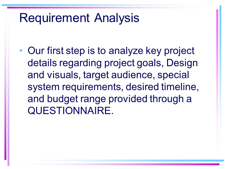Requirement Analysis Our first step is to analyze key project details regarding project goals, Design and visuals, target audience, special system req