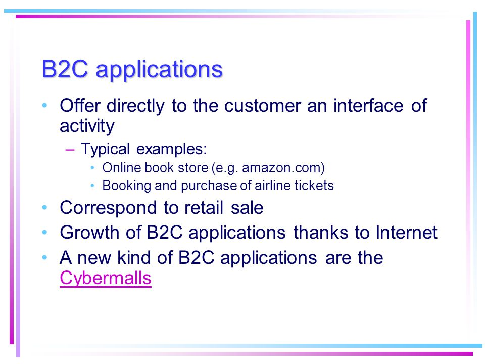 B2C applications Offer directly to the customer an interface of activity –Typical examples: Online book store (e.g. amazon.com) Booking and purchase o