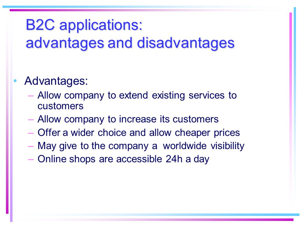 B2C applications: advantages and disadvantages Advantages: –Allow company to extend existing services to customers –Allow company to increase its cust