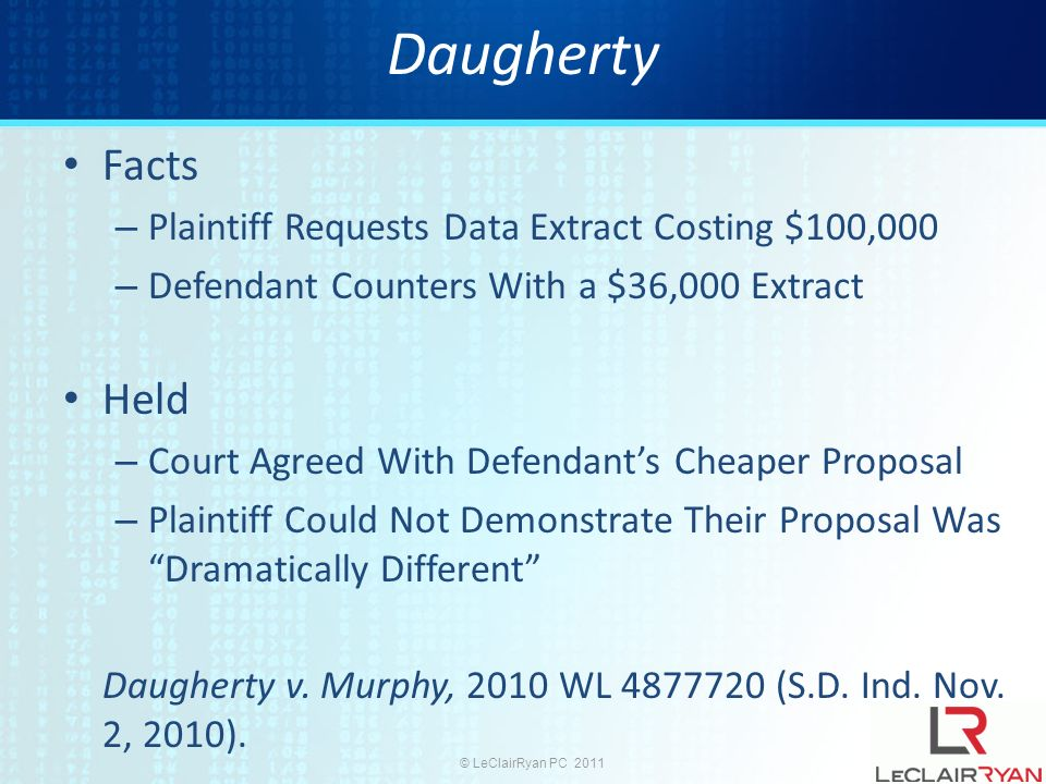 © LeClairRyan PC 2011 Daugherty Facts – Plaintiff Requests Data Extract Costing $100,000 – Defendant Counters With a $36,000 Extract Held – Court Agreed With Defendants Cheaper Proposal – Plaintiff Could Not Demonstrate Their Proposal Was Dramatically Different Daugherty v.