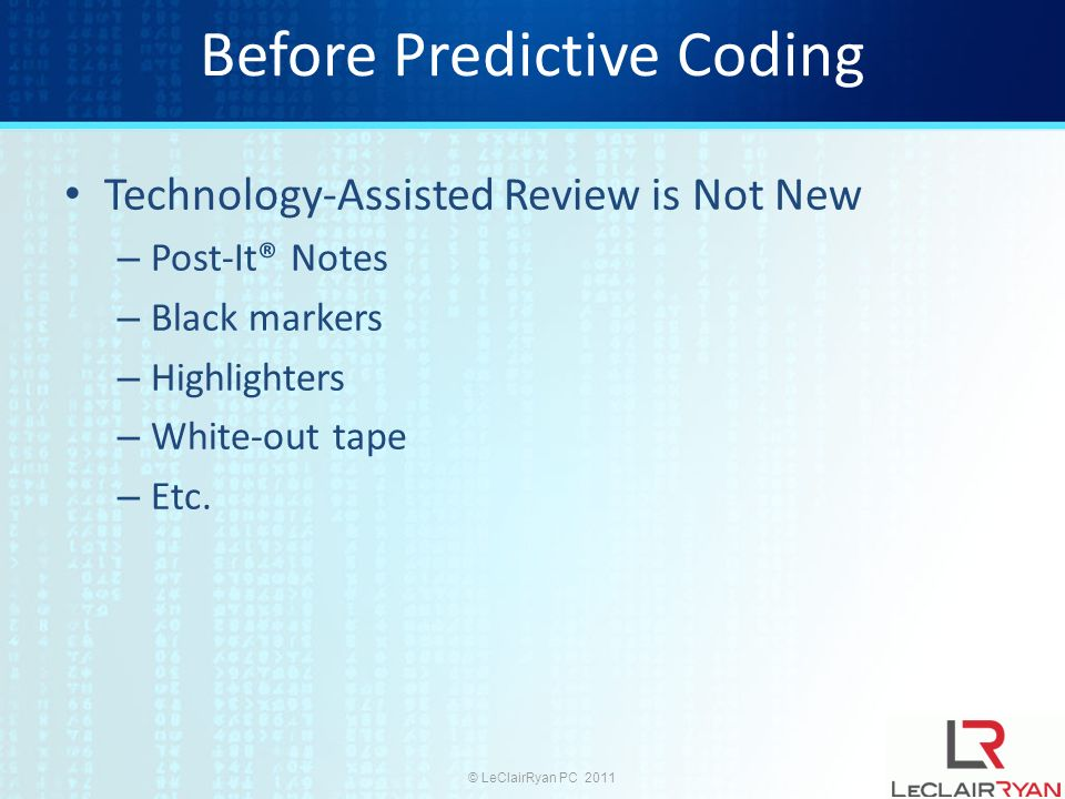 © LeClairRyan PC 2011 Before Predictive Coding Technology-Assisted Review is Not New – Coding Forms – Indexing and Searching – Hashing – Duplicate and Near-Duplicate Identification – Email Threading – Clustering – Concept Searching – Workflow Functionality