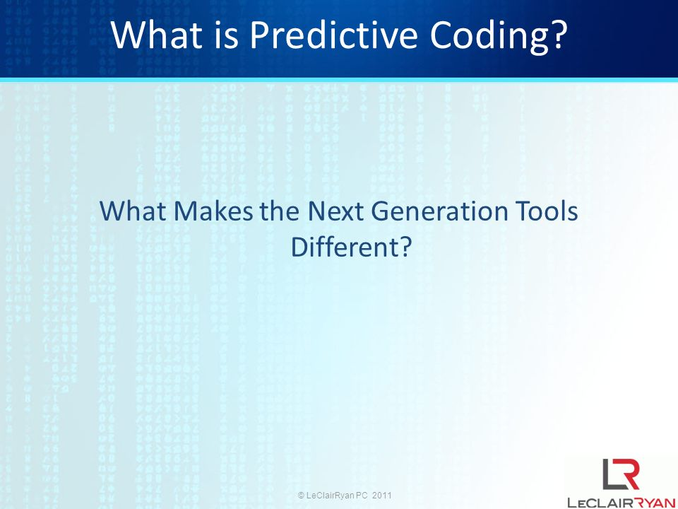 © LeClairRyan PC 2011 What is Predictive Coding? What Makes the Next Generation Tools Different?