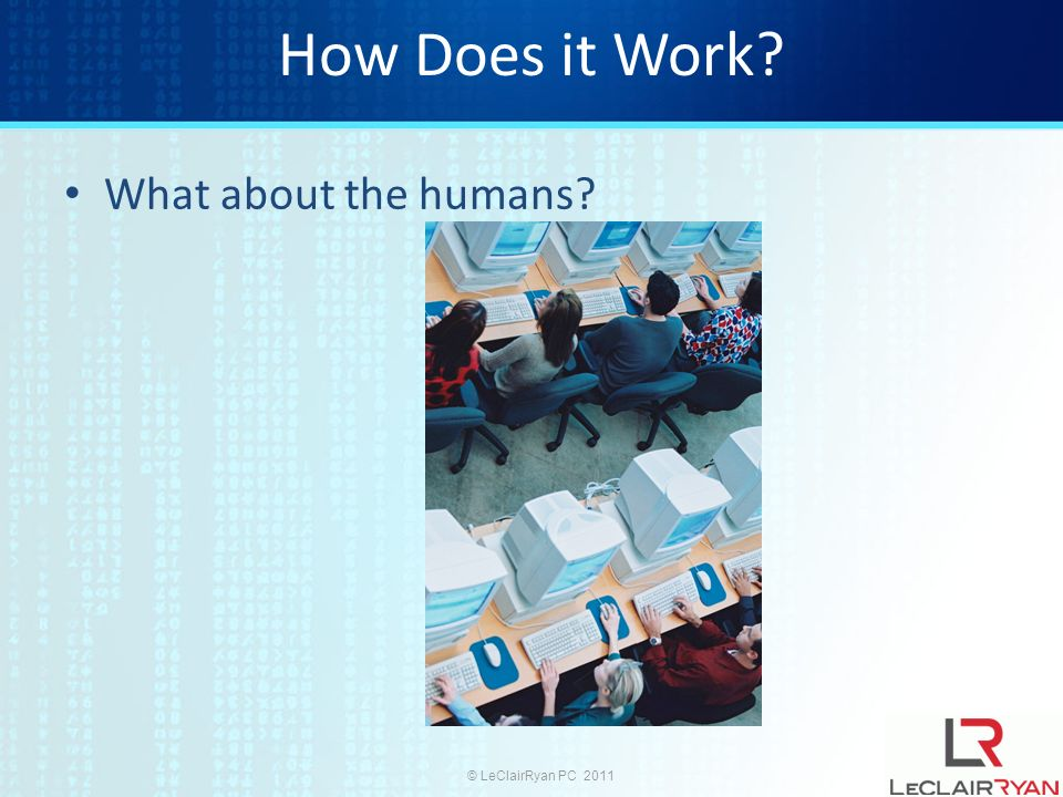 © LeClairRyan PC 2011 How Does it Work What about the humans