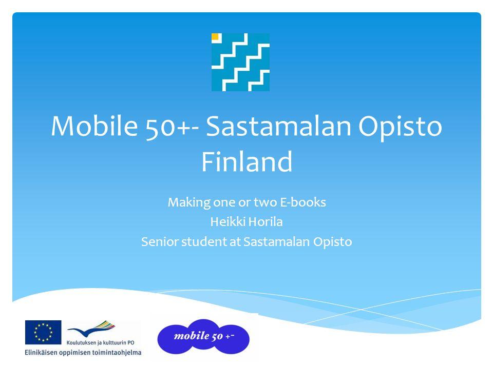 Mobile 50+- Sastamalan Opisto Finland Making one or two E-books Heikki Horila Senior student at Sastamalan Opisto