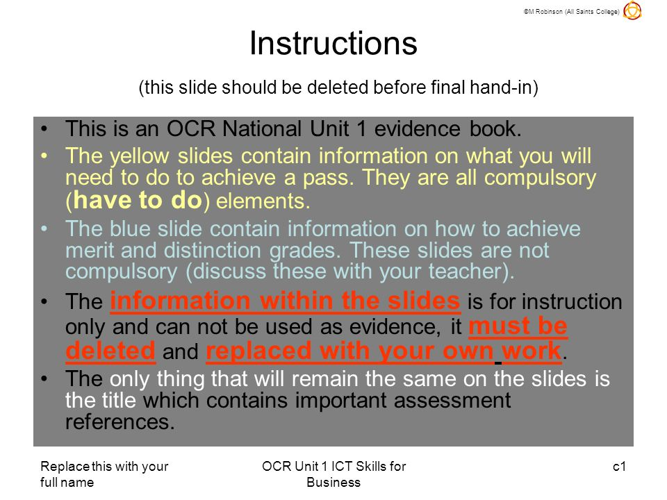 ©M Robinson (All Saints College) Replace this with your full name OCR Unit 1 ICT Skills for Business c1 Instructions (this slide should be deleted before final hand-in) This is an OCR National Unit 1 evidence book.