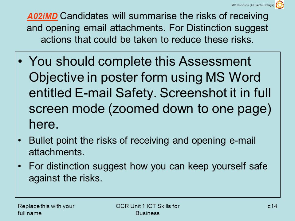 ©M Robinson (All Saints College) Replace this with your full name OCR Unit 1 ICT Skills for Business c14 A02iMD Candidates will summarise the risks of receiving and opening email attachments.
