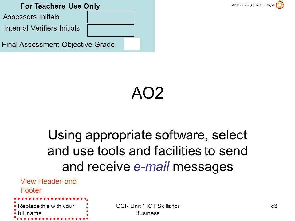 ©M Robinson (All Saints College) Replace this with your full name OCR Unit 1 ICT Skills for Business c4 A02Pc They will send, receive, reply and forward email, including at least one message with a document attached.