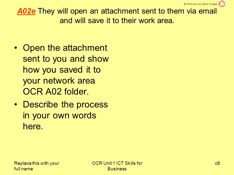 ©M Robinson (All Saints College) Replace this with your full name OCR Unit 1 ICT Skills for Business c7 A02Pg Candidates will make a brief comment about the risks of opening email attachments.