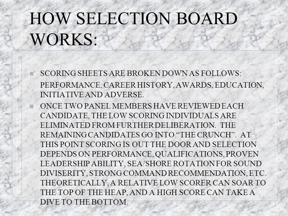 HOW SELECTION BOARD WORKS: n SCORING SHEETS ARE BROKEN DOWN AS FOLLOWS: PERFORMANCE, CAREER HISTORY, AWARDS, EDUCATION, INITIATIVE AND ADVERSE.