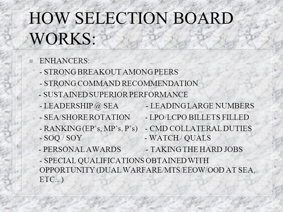 HOW SELECTION BOARD WORKS: n ENHANCERS: - STRONG BREAKOUT AMONG PEERS - STRONG COMMAND RECOMMENDATION - SUSTAINED SUPERIOR PERFORMANCE - LEADERSHIP @ SEA - LEADING LARGE NUMBERS - SEA/SHORE ROTATION - LPO/LCPO BILLETS FILLED - RANKING (EPs, MPs, Ps) - CMD COLLATERAL DUTIES - SOQ / SOY - WATCH / QUALS - PERSONAL AWARDS - TAKING THE HARD JOBS - SPECIAL QUALIFICATIONS OBTAINED WITH OPPORTUNITY (DUAL WARFARE/MTS/EEOW/OOD AT SEA, ETC...)