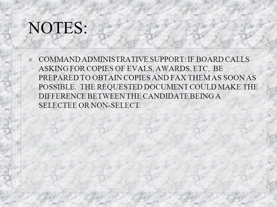 NOTES: n COMMAND ADMINISTRATIVE SUPPORT: IF BOARD CALLS ASKING FOR COPIES OF EVALS, AWARDS, ETC, BE PREPARED TO OBTAIN COPIES AND FAX THEM AS SOON AS POSSIBLE.