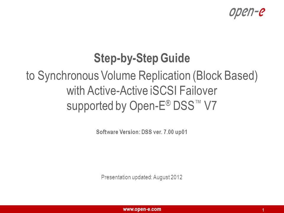 www.open-e.com 2 Open-E DSS V7 Active-Active iSCSI Failover T O SET UP A CTIVE -A CTIVE I SCSI F AILOVER, PERFORM THE FOLLOWING STEPS : 1.Hardware configuration: Set server hostnames and ethernet ports on both nodes (node-a, node-b) 2.Configure the node-b: Create a Volume Group, iSCSI Volume Configure Volume Replication mode (destination and source mode) – set mirror IP address, create Volume Replication task and start the replication task 3.Configure the node-a Create a Volume Group, iSCSI Volume Configure Volume Replication mode (source and destination mode) – set mirror IP address, create Volume Replication task and start the replication task.