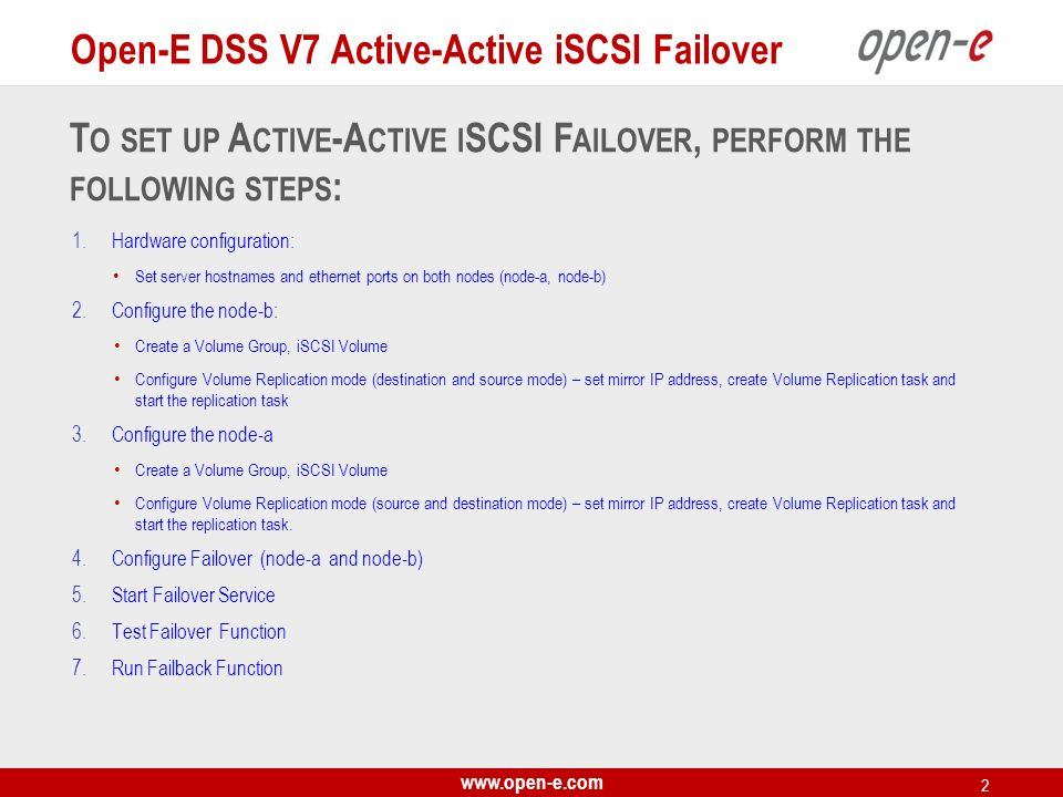 www.open-e.com 3 Data Server (DSS221) node-b IP Address:192.168.0.221 Data Server (DSS220) node-a IP Address:192.168.0.220 Volume Groups (vg00) iSCSI Failover/Volume Replication (eth1) iSCSI volumes (lv0000, lv0001) iSCSI targets iSCSI volumes (lv0000, lv0001) iSCSI targets RAID System 1RAID System 2 Control PING NODES IP Address : 192.168.2.7; 192.168.3.7 Virtual IP Address: 192.168.20.100 (iSCSI Target) Storage Client Access, Auxiliary connection (Heartbeat) IP:192.168.2.220 eth2 Switch 1 Switch 2 LAN Volume Replication, Auxiliary connection (Heartbeat) IP:192.168.1.220 eth1 Port used for WEB GUI management IP:192.168.0.220 eth0 Note : It is strongly recommended to use direct point-to-point (without the switch) connection for the volume replication..