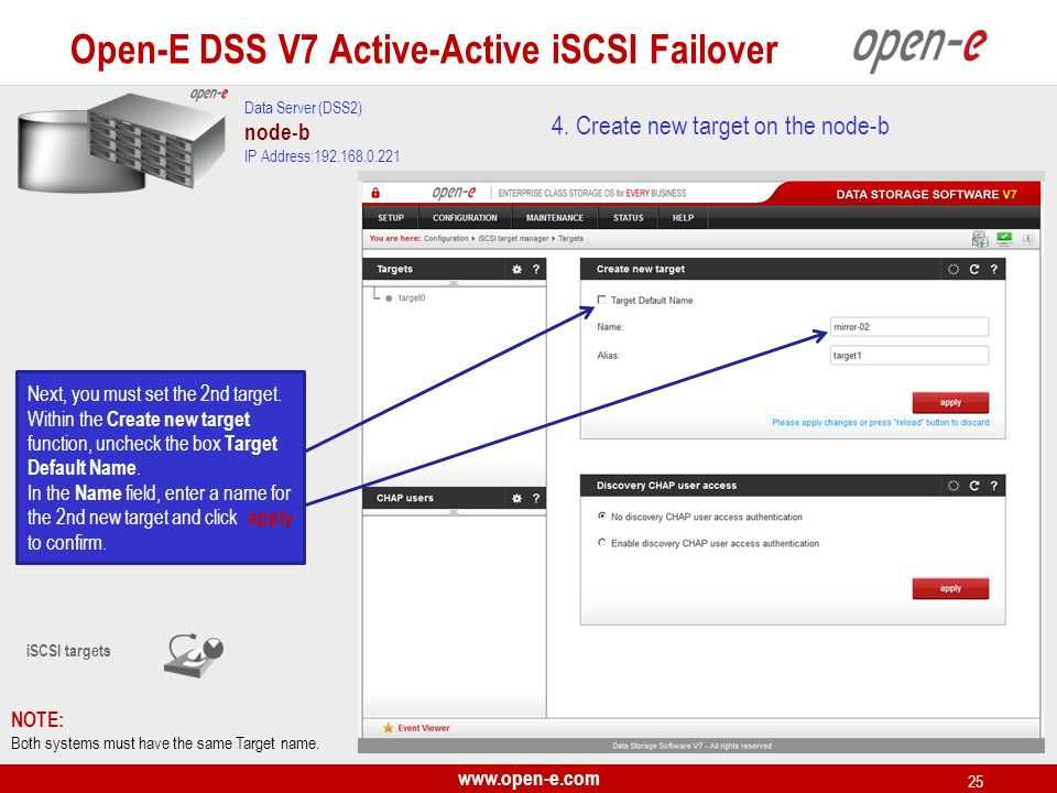 www.open-e.com 25 4. Create new target on the node-b NOTE: Both systems must have the same Target name. iSCSI targets Next, you must set the 2nd targe