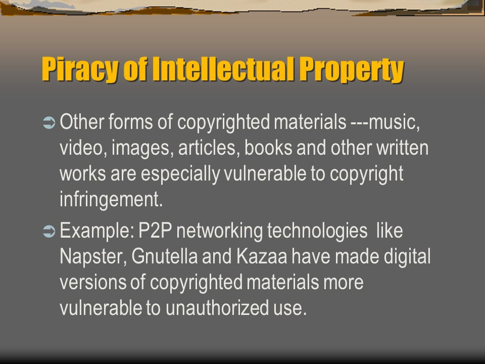 Piracy of Intellectual Property Other forms of copyrighted materials ---music, video, images, articles, books and other written works are especially v