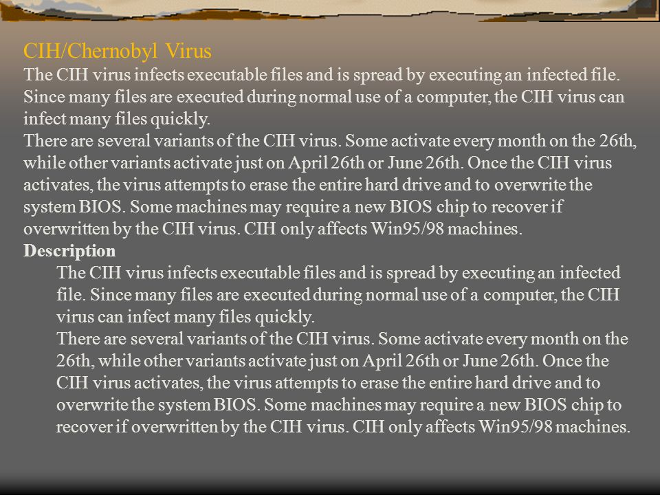 CIH/Chernobyl Virus The CIH virus infects executable files and is spread by executing an infected file. Since many files are executed during normal us