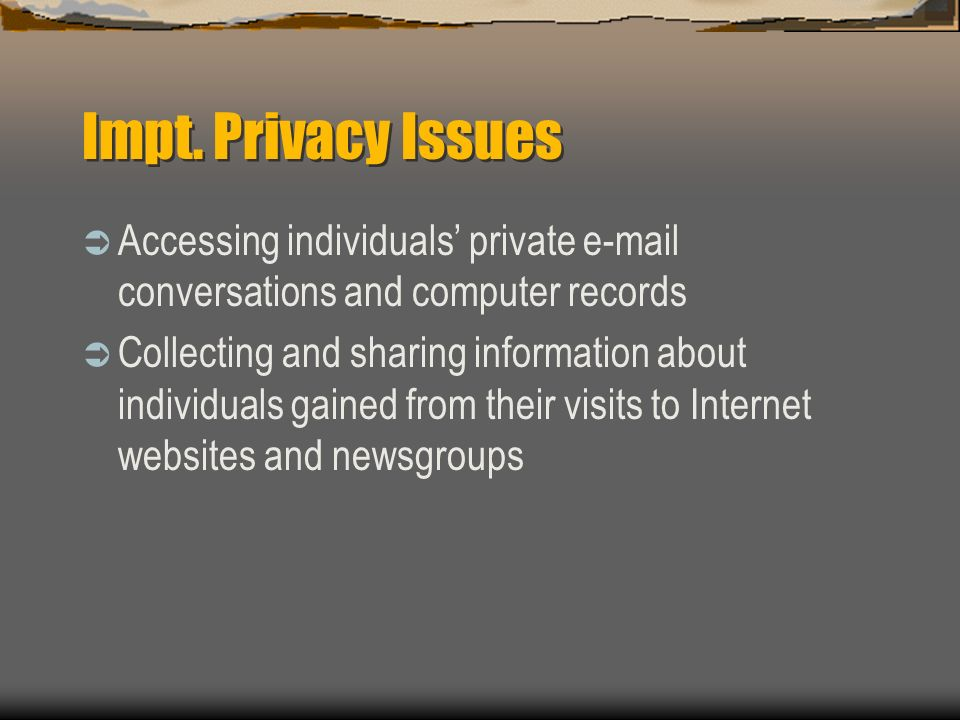Impt. Privacy Issues Accessing individuals private e-mail conversations and computer records Collecting and sharing information about individuals gain