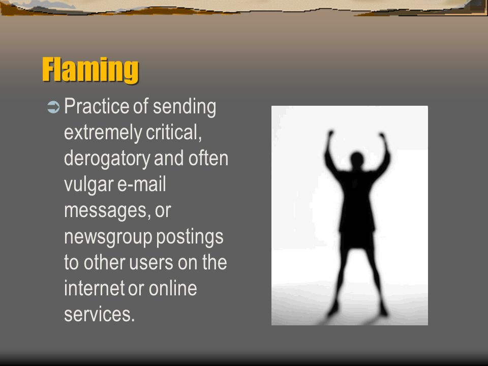 Flaming Practice of sending extremely critical, derogatory and often vulgar e-mail messages, or newsgroup postings to other users on the internet or o