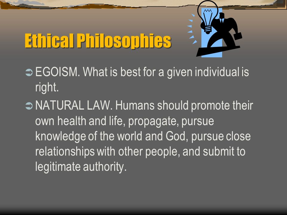 Ethical Philosophies EGOISM. What is best for a given individual is right. NATURAL LAW. Humans should promote their own health and life, propagate, pu