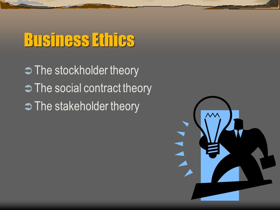 Business Ethics The stockholder theory The social contract theory The stakeholder theory