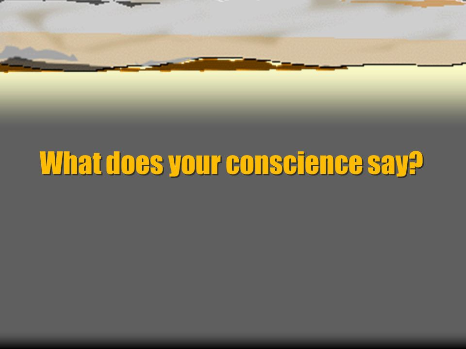 What does your conscience say?