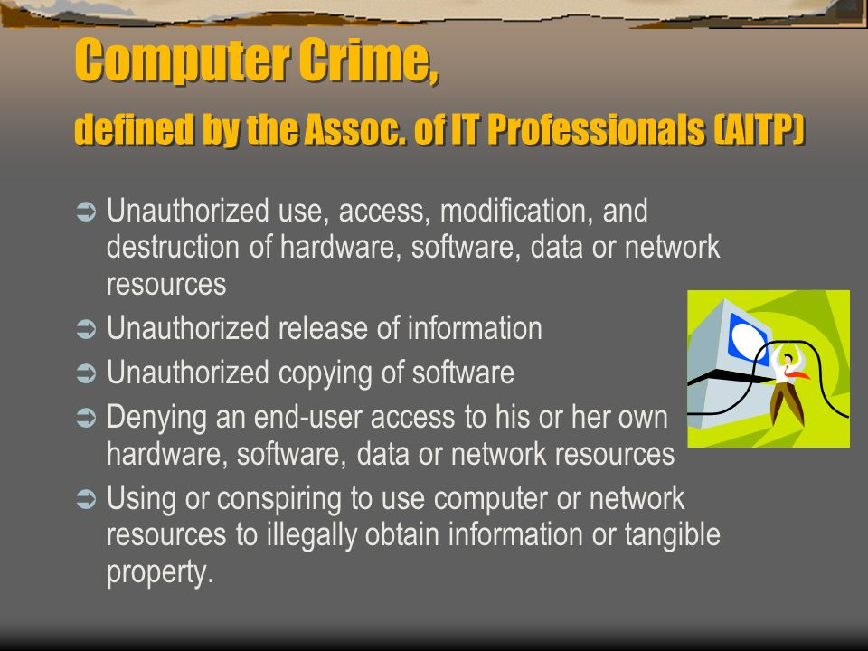Computer Crime, defined by the Assoc. of IT Professionals (AITP) Unauthorized use, access, modification, and destruction of hardware, software, data o