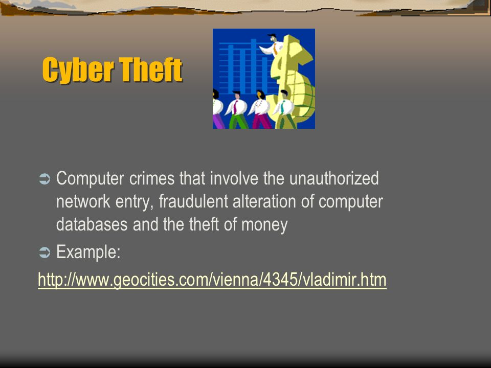 Cyber Theft Computer crimes that involve the unauthorized network entry, fraudulent alteration of computer databases and the theft of money Example: h