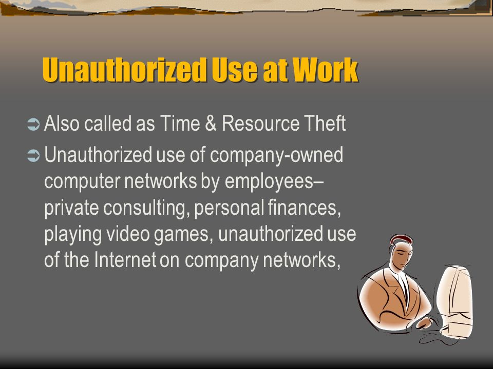 Unauthorized Use at Work Also called as Time & Resource Theft Unauthorized use of company-owned computer networks by employees– private consulting, pe