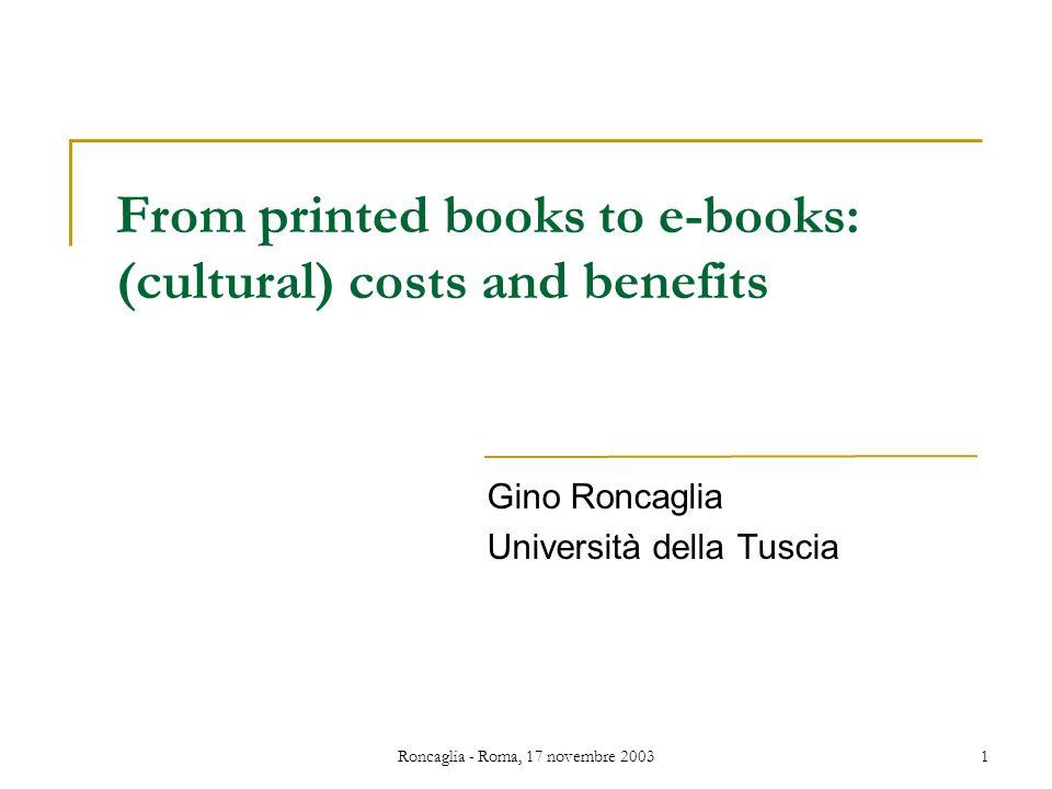 Roncaglia - Roma, 17 novembre 20031 From printed books to e-books: (cultural) costs and benefits Gino Roncaglia Università della Tuscia