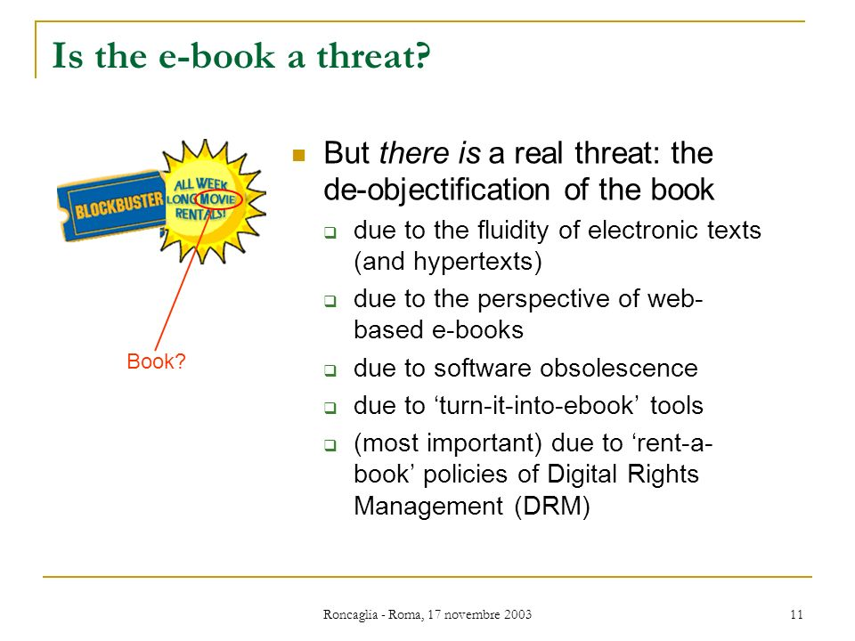 Roncaglia - Roma, 17 novembre 2003 11 Is the e-book a threat? But there is a real threat: the de-objectification of the book due to the fluidity of el