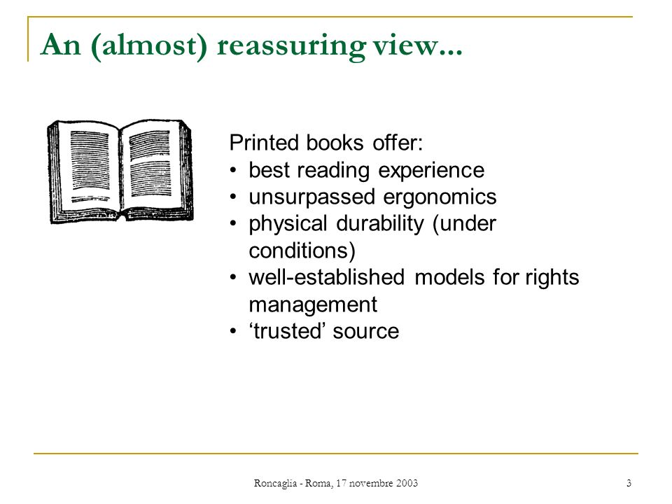 Roncaglia - Roma, 17 novembre 2003 3 An (almost) reassuring view... Printed books offer: best reading experience unsurpassed ergonomics physical durab