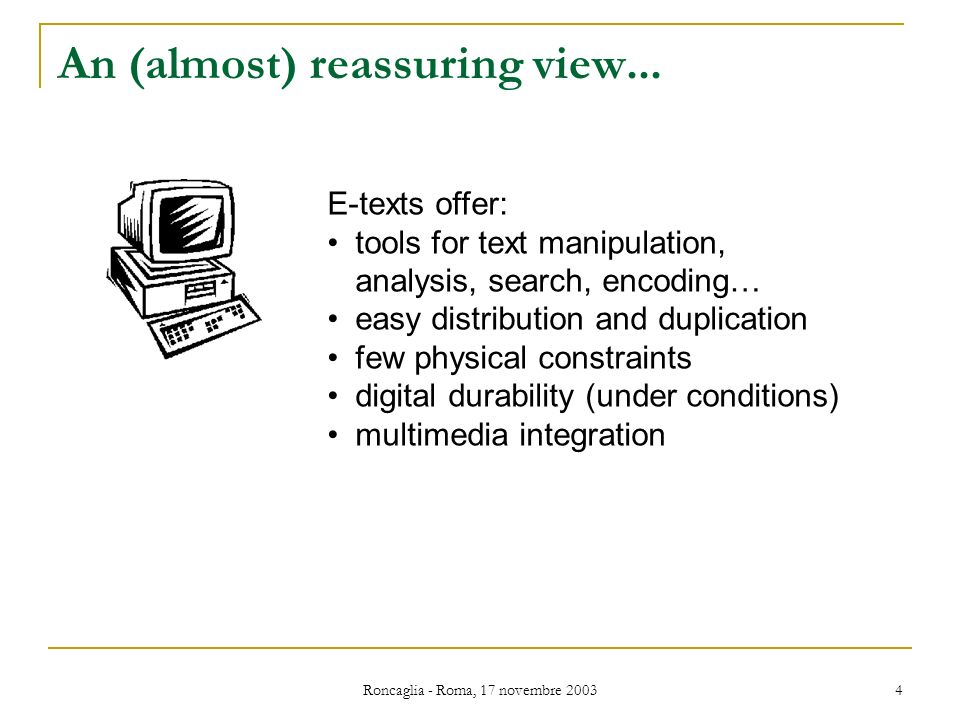 Roncaglia - Roma, 17 novembre 2003 4 An (almost) reassuring view... E-texts offer: tools for text manipulation, analysis, search, encoding… easy distr