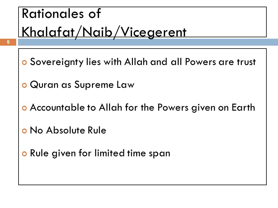 Rationales of Khalafat/Naib/Vicegerent 5 Sovereignty lies with Allah and all Powers are trust Quran as Supreme Law Accountable to Allah for the Powers given on Earth No Absolute Rule Rule given for limited time span