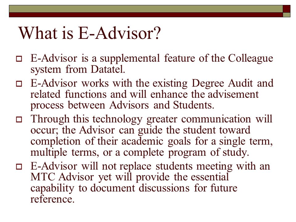 What is E-Advisor? E-Advisor is a supplemental feature of the Colleague system from Datatel. E-Advisor works with the existing Degree Audit and relate