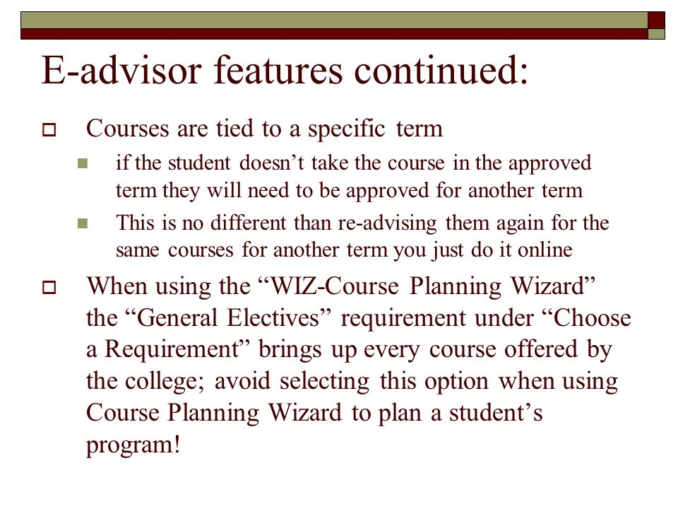E-advisor features continued: Courses are tied to a specific term if the student doesnt take the course in the approved term they will need to be appr