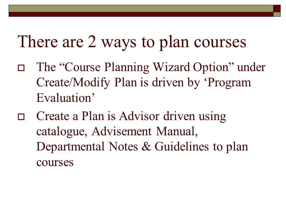 There are 2 ways to plan courses The Course Planning Wizard Option under Create/Modify Plan is driven by Program Evaluation Create a Plan is Advisor d