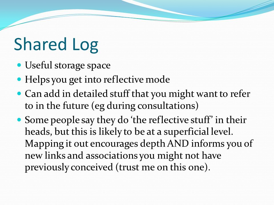 Shared Log Useful storage space Helps you get into reflective mode Can add in detailed stuff that you might want to refer to in the future (eg during